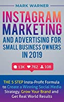 Instagram Marketing and Advertising for Small Business Owners in 2019: The 5 Step Insta-Profit Formula to Create a Winning Social Media Strategy, Grow Your Brand and Get Real-World Results
