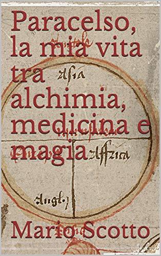 Paracelso, la mia vita tra alchimia, medicina e magia (Italian Edition)
