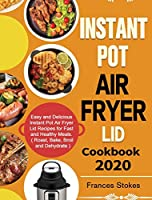 Instant Pot Air Fryer Lid Cookbook 2020: Easy and Delicious Instant Pot Air Fryer Lid Recipes for Fast and Healthy Meals. ( Roast, Bake, Broil and Dehydrate )