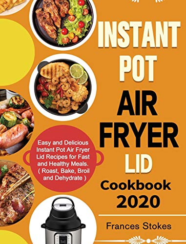 Instant Pot Air Fryer Lid Cookbook 2020: Easy and Delicious Instant Pot Air Fryer Lid Recipes for Fast and Healthy...
