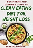 Beginners and Dummies Guide To Clean Eating Diet For Weight Loss (English Edition)