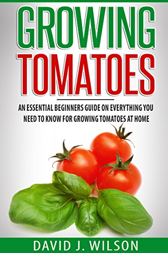 Growing Tomatoes: An Essential Beginners Guide on Everything You Need to Know for Growing Tomatoes at Home by [David J. Wilson]