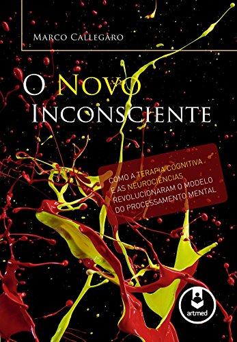 O Novo Inconsciente: Como a Terapia Cognitiva e as Neurociências Revolucionaram o Modelo do Processamento Mental