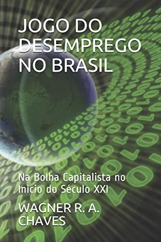 JOGO DO DESEMPREGO NO BRASIL: Na Bolha Capitalista no Início do Século XXI