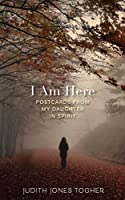 I Am Here: Postcards from My Daughter in Spirit