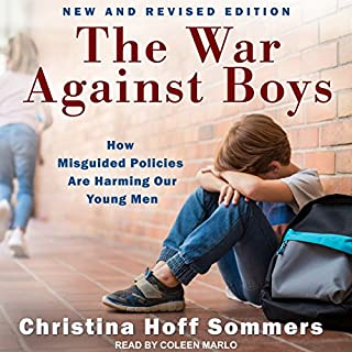 The War Against Boys     How Misguided Policies Are Harming Our Young Men              Written by:                                                                                                                                 Christina Hoff Sommers                               Narrated by:                                                                                                                                 Coleen Marlo                      Length: 7 hrs and 24 mins     4 ratings     Overall 4.8