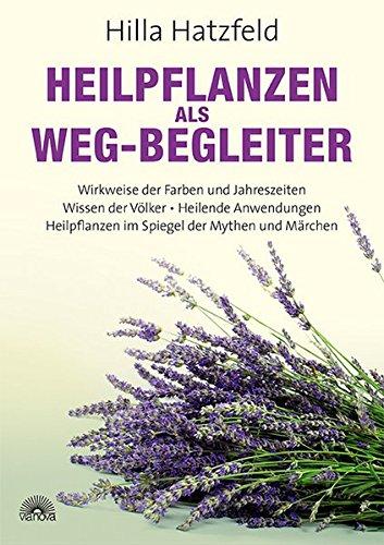 Heilpflanzen als Weg-Begleiter: Wirkweise der Farben und Jahreszeiten, Wissen der Völker, Heilende Anwendungen, Heilpflanzen im Spiegel der Mythen und Märchen