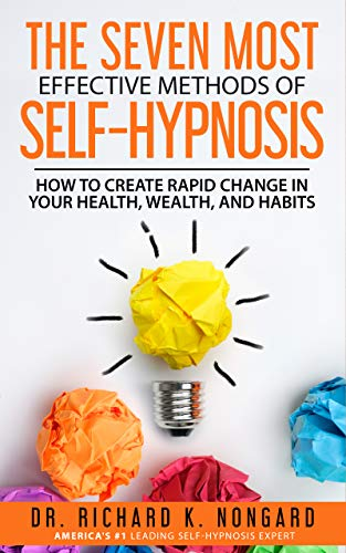 The SEVEN Most EFFECTIVE Methods of SELF-HYPNOSIS: How to Create Rapid Change in your Health, Wealth