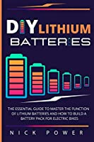 DIY Lithium Batteries: The Essential Guide to Master the Function of Lithium Batteries and How to Build a Battery Pack for Electric Bikes