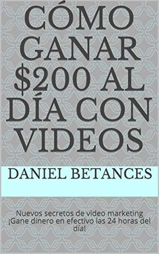 Cómo ganar $200 al día con videos: Nuevos secretos de video marketing ¡Gane dinero en efectivo las 24 horas del día! (Spanish Edition)