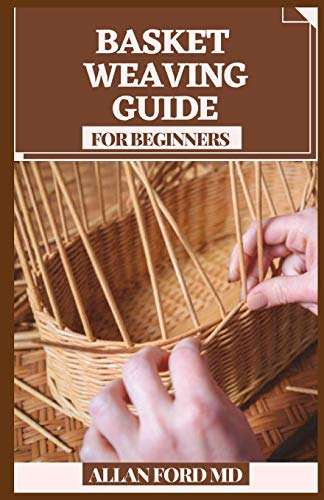BASKET WEAVING GUIDE FOR BEGINNERS: All the Abilities and Devices You Require to Begin (How To Rudiments)