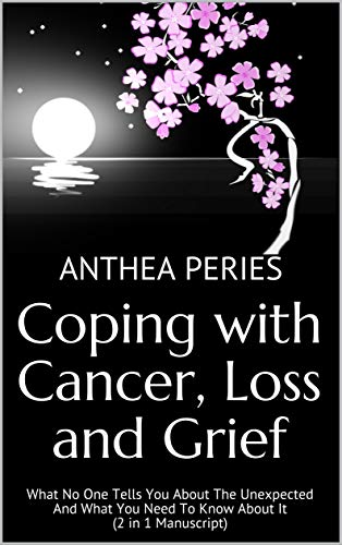 Coping with Cancer, Loss and Grief: What No One Tells You About The Unexpected And What You Need To Know About It (2 in 1 Manuscript) (Cancer Patients) (English Edition)
