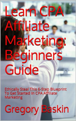 Learn CPA Affiliate Marketing: Beginners Guide: Ethically Steal This 6-Step Blueprint To Get Started In CPA Affiliate Marketing