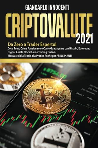 CRIPTOVALUTE 2021: Da Zero a Trader Esperto! Cosa Sono, Come Funzionano e Come Guadagnare con Bitcoin, Ethereum, Blockchain e Trading Online. Manuale dalla Teoria alla Pratica Anche per PRINCIPIANTI