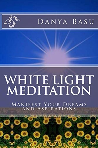 White Light Meditation: Manifest Your Dreams And Aspirations (White Light Series Book 1)