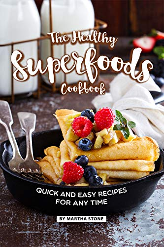 The Healthy Superfoods Cookbook: Quick and Easy Recipes for Any Time
