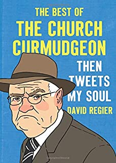 Then Tweets My Soul: The Best of the Church Curmudgeon: The Best Of The Church Curmudgeon
