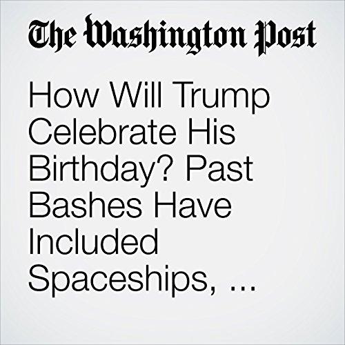 How Will Trump Celebrate His Birthday? Past Bashes Have Included Spaceships, 15-Foot Cakes and Pamela Anderson. audiobook cover art