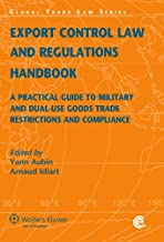 Export Control Law and Regulations Handbook. A Practical Guide to Military and Dual- Use Goods Trade Restrictions and Compliance, 2nd Edition (Global Trade Law Series)