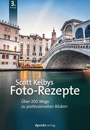Scott Kelbys Foto-Rezepte: Über 200 Wege zu professionellen Bildern