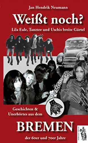 Weißt noch? Lila Eule, Tanztee und Uschis breite Gürtel - Geschichten und Unerhörtes aus dem Bremen der 60er und 70er Jahre