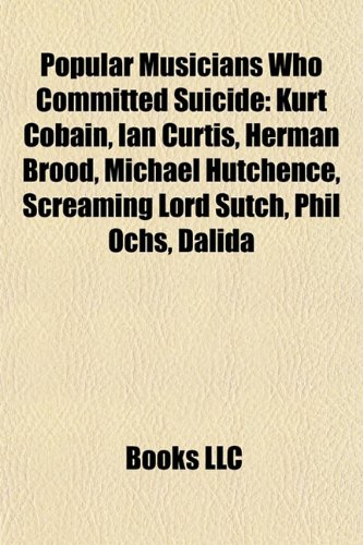 Popular Musicians Who Committed Suicide: Kurt Cobain, Ian Curtis, Herman Brood, Michael Hutchence, Screaming Lord Sutch, Phil Ochs, Dalida