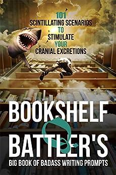 Bookshelf Q. Battler's Big Book of Badass Writing Prompts: 101 Scintillating Scenarios to Stimulate Your Cranial Excretions by [Bookshelf Q. Battler]