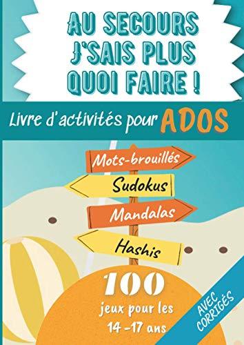 Au secours j'sais plus quoi faire ! Livre d'activités pour Ados: 100 jeux pour les 14 - 17 ans Mots brouillés - Sudokus - Mandalas - Hashis pour de ... A4 21x29,7cm   8,27x11,69in   IDÉE CADEAU