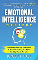 Emotional Intelligence Mastery: Get To Know Your True Self In 60 Days And Take Total Control Of Your Emotions Drastically Improve Your Social Skills, Cure Anxiety And Adopt Healthy Habits For Life