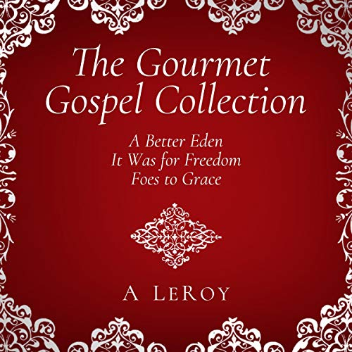 THE GOURMET GOSPEL COLLECTION: A Better Eden/ It Was for Freedom/ Foes to Grace Audiobook By A LeRoy cover art