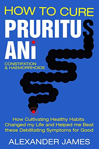 How To Cure Pruritus Ani, Constipation & Haemorrhoids: How Cultivating Healthy Habits Changed My Life And Helped Me Beat These Debilitating Symptoms For Good