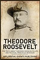 Theodore Roosevelt: The Truth about Theodore Roosevelt's Life and Political Principles Revealed