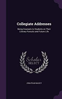 Collegiate Addresses: Being Counsels to Students on Their Literary Pursuits and Future Life