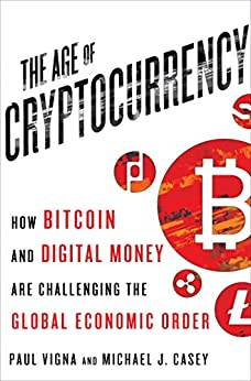 The Age of Cryptocurrency: How Bitcoin and Digital Money Are Challenging the Global Economic Order by [Paul Vigna, Michael J. Casey]