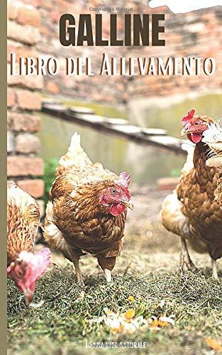 Galline: Libro del Allevamento: Mantenete il vostro pollaio per polli sani e uova di migliore qualità!