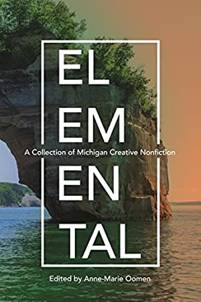 Elemental: A Collection of Michigan Creative Nonfiction (Made in Michigan Writers Series)