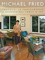 Pourquoi la photographie a aujourd'hui force d'art de Michael Fried