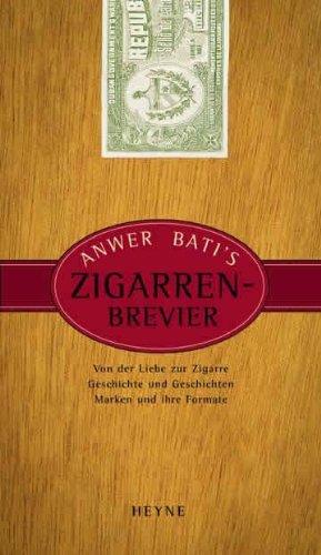 Anwer Bati's Zigarren-Brevier: Von der Liebe zur Zigarre. Geschichte und Geschichten. Marken und ihre Formate