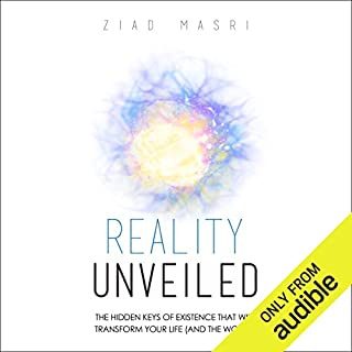 Reality Unveiled     The Hidden Keys of Existence That Will Transform Your Life (and the World)              By:                                                                                                                                 Ziad Masri                               Narrated by:                                                                                                                                 Mitch Horowitz                      Length: 5 hrs and 36 mins     628 ratings     Overall 4.6