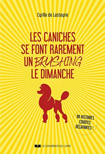 Les caniches se font rarement un brushing le dimanche : 96 histoires courtes décapantes ! (French Edition)