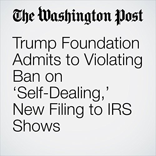 Trump Foundation Admits to Violating Ban on 'Self-Dealing,' New Filing to IRS Shows                   By:                                                                                                                                 David A. Fahrenthold                               Narrated by:                                                                                                                                 Sam Scholl                      Length: 11 mins     Not rated yet     Overall 0.0