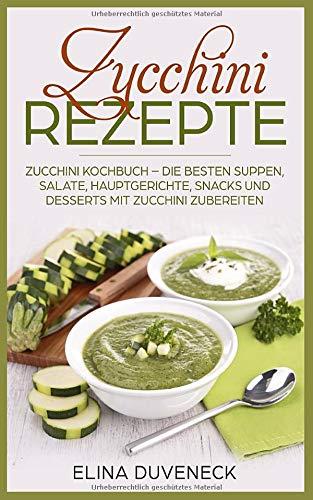 Zucchini Rezepte: Zucchini Kochbuch – Die besten Suppen, Salate, Hauptgerichte, Snacks und Desserts mit Zucchini zubereiten