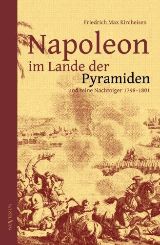 Napoleon im Lande der Pyramiden und seine Nachfolger 1798–1801: Mit 100 Abbildungen, Faksimiles, Karten und Plänen