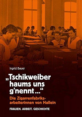 Tschikweiber haums uns gnennt: Die Zigarrenfabriksarbeiterinnen von Hallein - Frauen. Arbeit. Geschichte