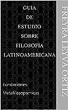 Guía de estudio sobre filosofía latinoamericana: Fundaciones Metafilosopomicas