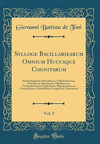 Sylloge Bacillariearum Omnium Hucusque Cognitarum, Vol. 2: Pseudorhaphideæ (Nitzschiaceæ, Cylindrothecaceæ, Surirellaceæ, Diatomaceæ, Meridionaceæ, ... Licmophoraceæ, Striatellaceæ, Entopylaceæ, Eu