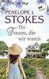 Die Frauen, die wir waren: Roman von Penelope Stokes
