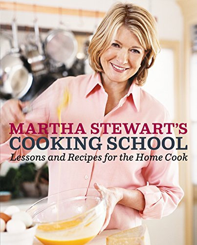 Martha Stewart's Cooking School: Lessons and Recipes for the Home Cook: A Cookbook