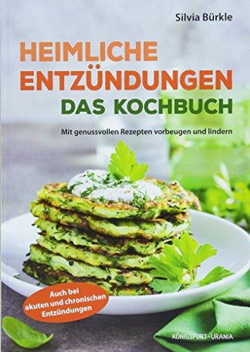 Heimliche Entzündungen - Das Kochbuch (mit genussvollen Rezepten vorbeugen und lindern, Entzündungshemmer)