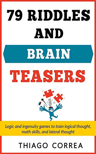 79 Riddles Brain Teasers And Logical Puzzles With Answers Logic And Ingenuity Games To Train Logical Thought Math Skills And Lateral Thought Kindle Edition By Correa Thiago Humor Entertainment Kindle